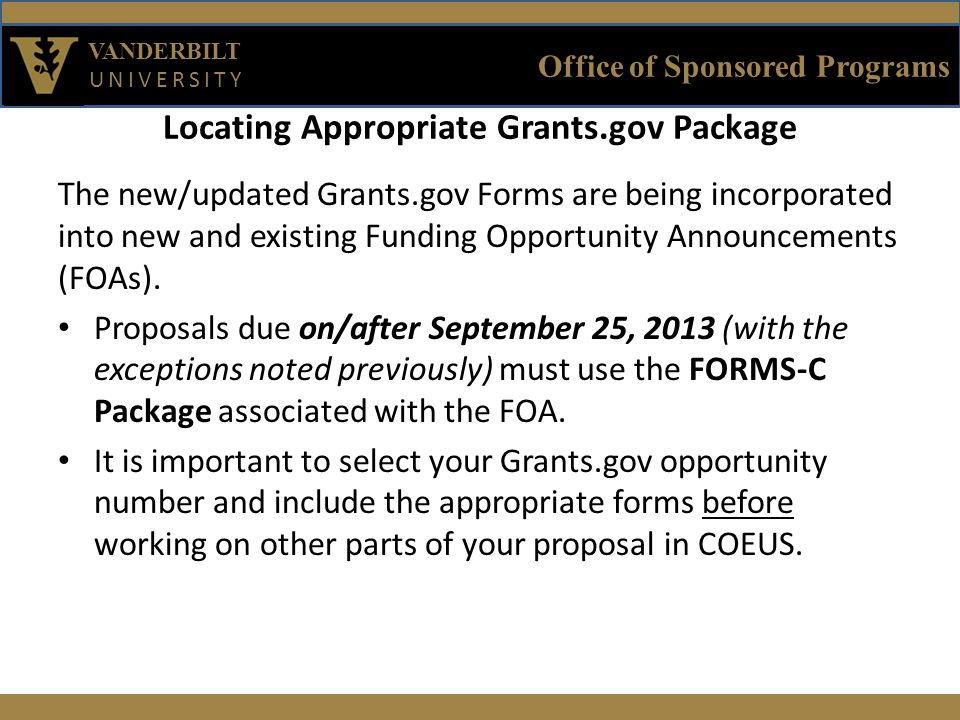 Office of Sponsored Programs VANDERBILT UNIVERSITY Locating Appropriate Grants.gov Package The new/updated Grants.gov Forms are being incorporated into new and existing Funding Opportunity Announcements (FOAs).