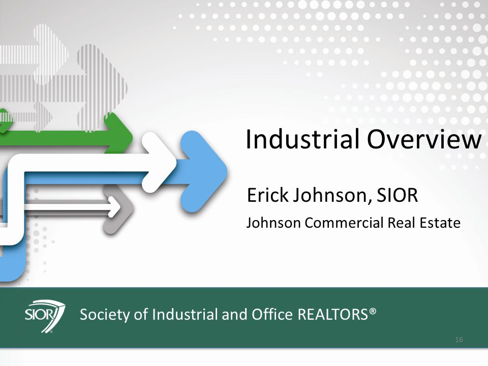 Society of Industrial and Office REALTORS® 16 Industrial Overview Erick Johnson, SIOR Johnson Commercial Real Estate