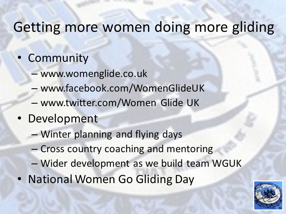 Getting more women doing more gliding Community – www.womenglide.co.uk – www.facebook.com/WomenGlideUK – www.twitter.com/Women Glide UK Development – Winter planning and flying days – Cross country coaching and mentoring – Wider development as we build team WGUK National Women Go Gliding Day