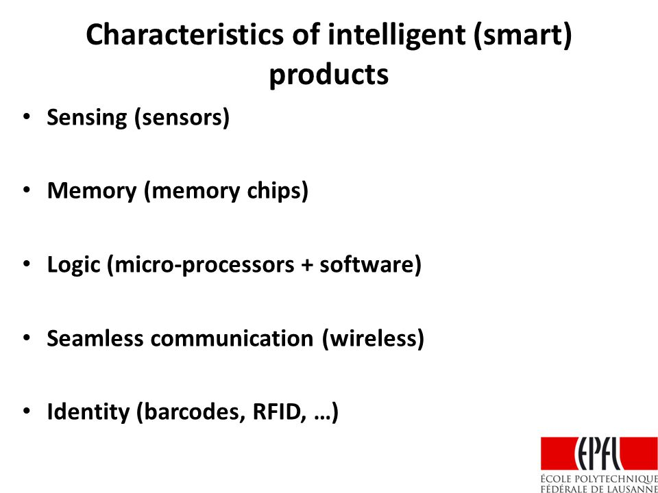Characteristics of intelligent (smart) products Sensing (sensors) Memory (memory chips) Logic (micro-processors + software) Seamless communication (wireless) Identity (barcodes, RFID, …)