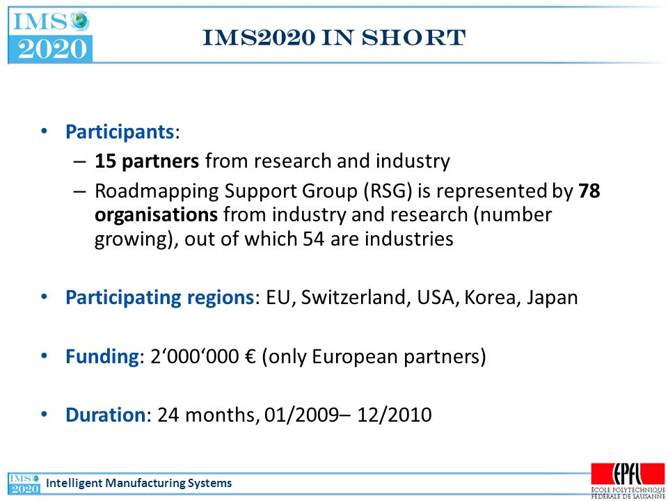 Intelligent Manufacturing Systems IMS2020 in short Participants: – 15 partners from research and industry – Roadmapping Support Group (RSG) is represented by 78 organisations from industry and research (number growing), out of which 54 are industries Participating regions: EU, Switzerland, USA, Korea, Japan Funding: 2'000'000 € (only European partners) Duration: 24 months, 01/2009– 12/2010