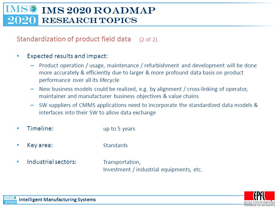 Intelligent Manufacturing Systems IMS 2020 Roadmap Research Topics Standardization of product field data (2 of 2) Expected results and impact: – Product operation / usage, maintenance / refurbishment and development will be done more accurately & efficiently due to larger & more profound data basis on product performance over all its lifecycle – New business models could be realized, e.g.