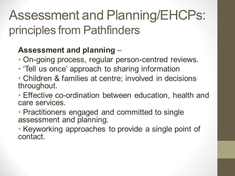 Assessment and Planning/EHCPs: principles from Pathfinders Assessment and planning – On-going process, regular person-centred reviews.