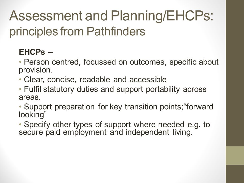 Assessment and Planning/EHCPs: principles from Pathfinders EHCPs – Person centred, focussed on outcomes, specific about provision.