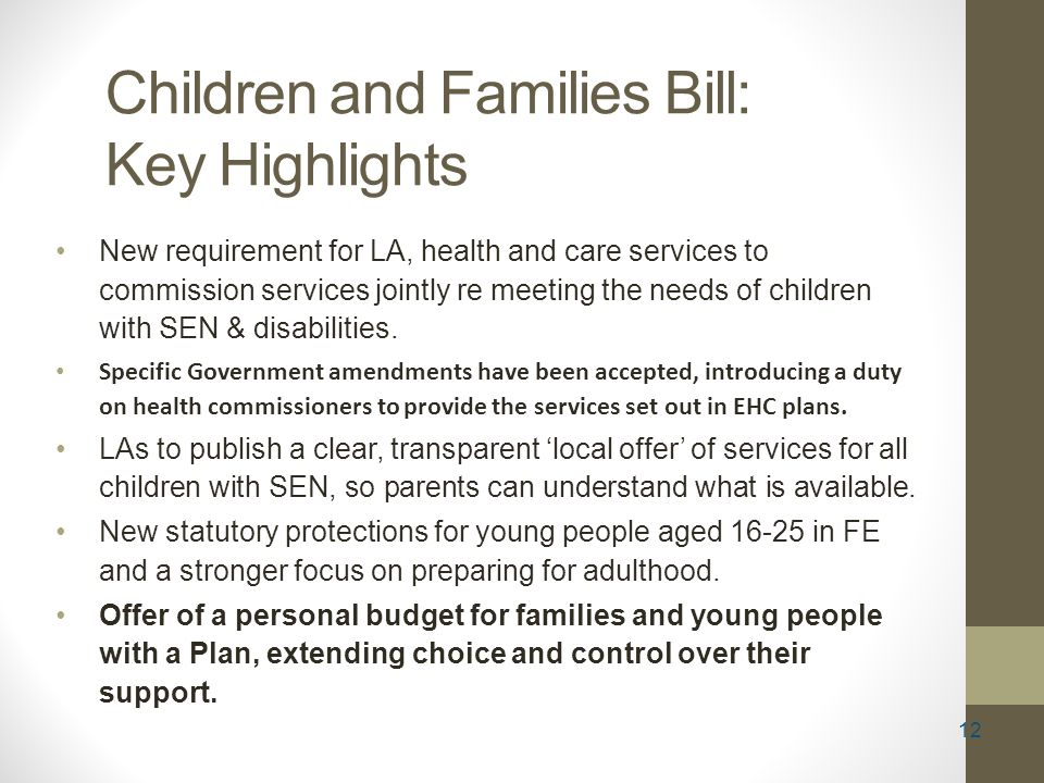 12 Children and Families Bill: Key Highlights New requirement for LA, health and care services to commission services jointly re meeting the needs of children with SEN & disabilities.