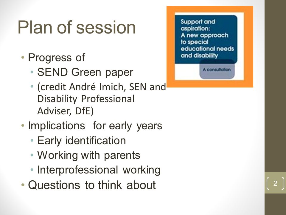 Plan of session Progress of SEND Green paper (credit André Imich, SEN and Disability Professional Adviser, DfE) Implications for early years Early identification Working with parents Interprofessional working Questions to think about 2
