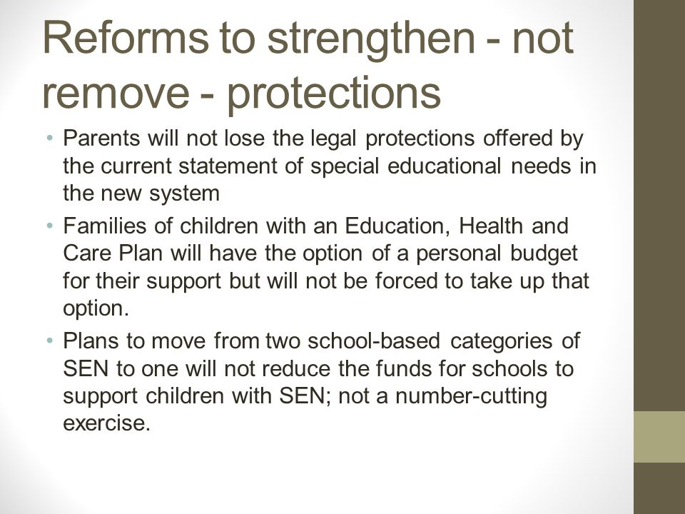 Reforms to strengthen - not remove - protections Parents will not lose the legal protections offered by the current statement of special educational needs in the new system Families of children with an Education, Health and Care Plan will have the option of a personal budget for their support but will not be forced to take up that option.