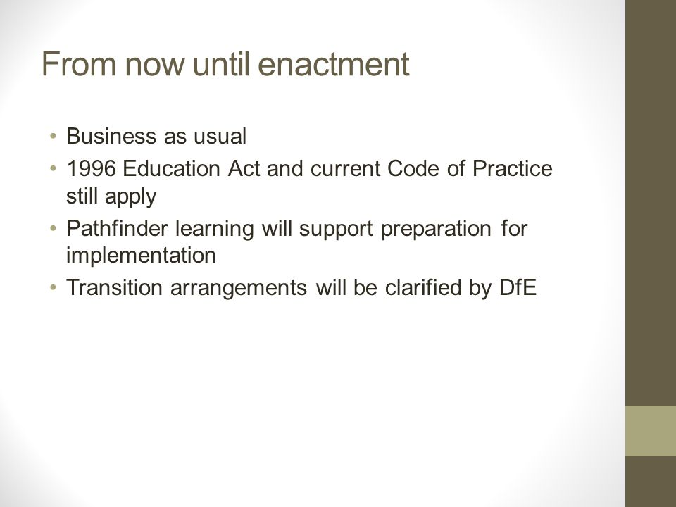 From now until enactment Business as usual 1996 Education Act and current Code of Practice still apply Pathfinder learning will support preparation for implementation Transition arrangements will be clarified by DfE