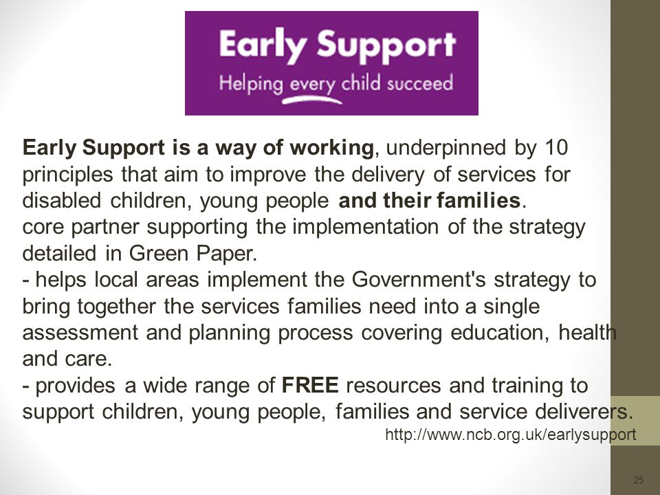 Early Support is a way of working, underpinned by 10 principles that aim to improve the delivery of services for disabled children, young people and their families.
