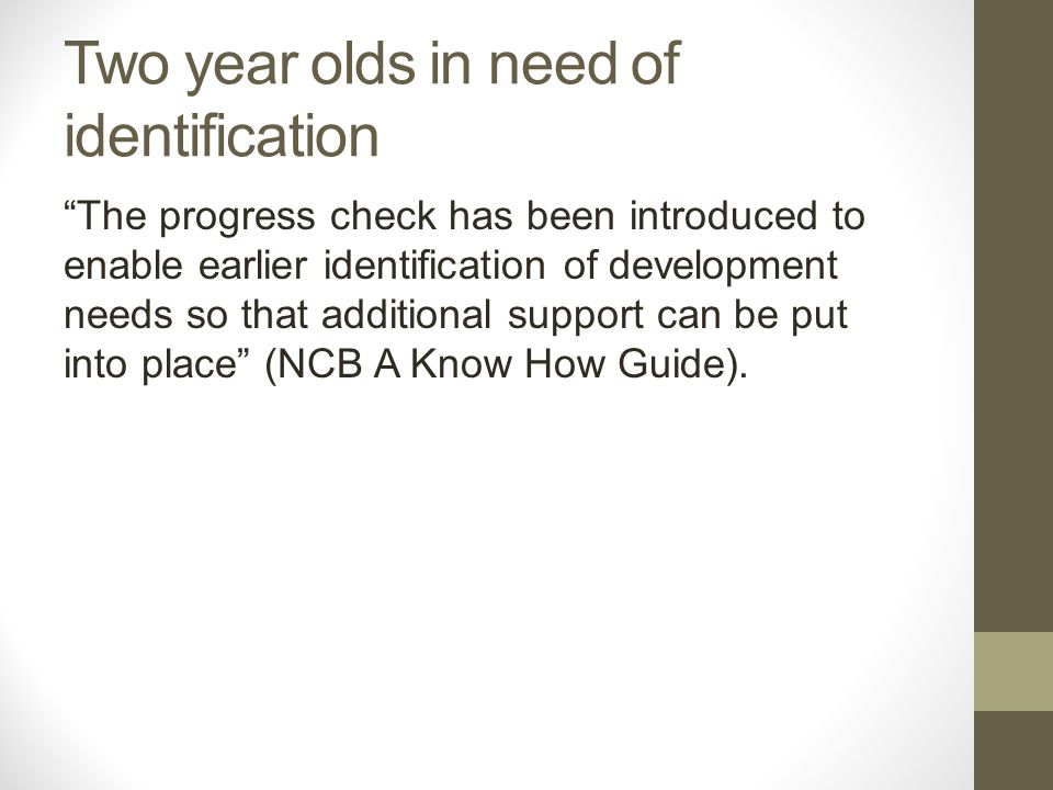 Two year olds in need of identification The progress check has been introduced to enable earlier identification of development needs so that additional support can be put into place (NCB A Know How Guide).