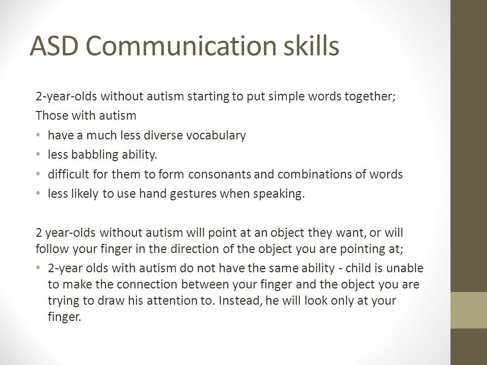 ASD Communication skills 2-year-olds without autism starting to put simple words together; Those with autism have a much less diverse vocabulary less babbling ability.