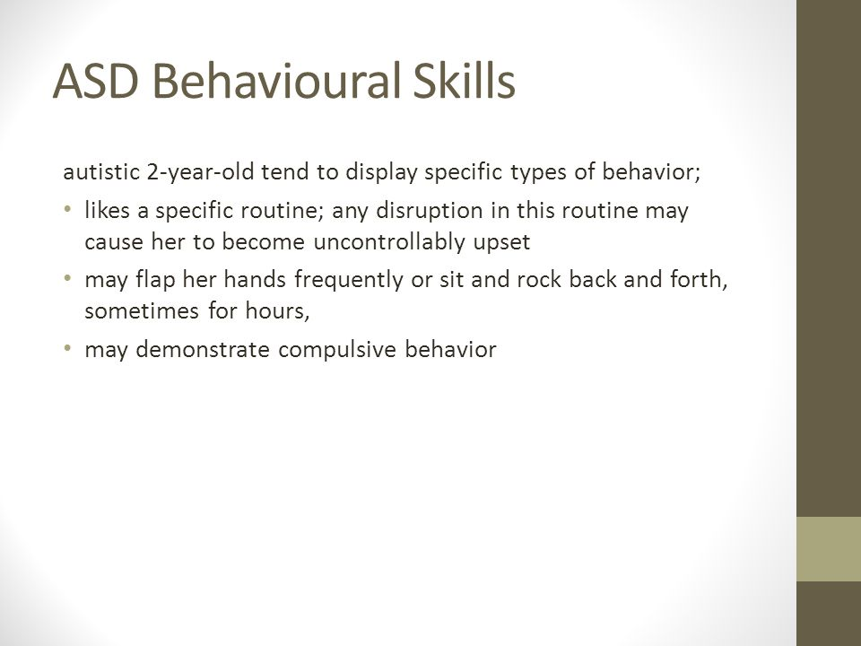 ASD Behavioural Skills autistic 2-year-old tend to display specific types of behavior; likes a specific routine; any disruption in this routine may cause her to become uncontrollably upset may flap her hands frequently or sit and rock back and forth, sometimes for hours, may demonstrate compulsive behavior