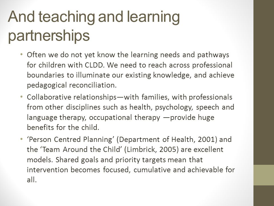 And teaching and learning partnerships Often we do not yet know the learning needs and pathways for children with CLDD.