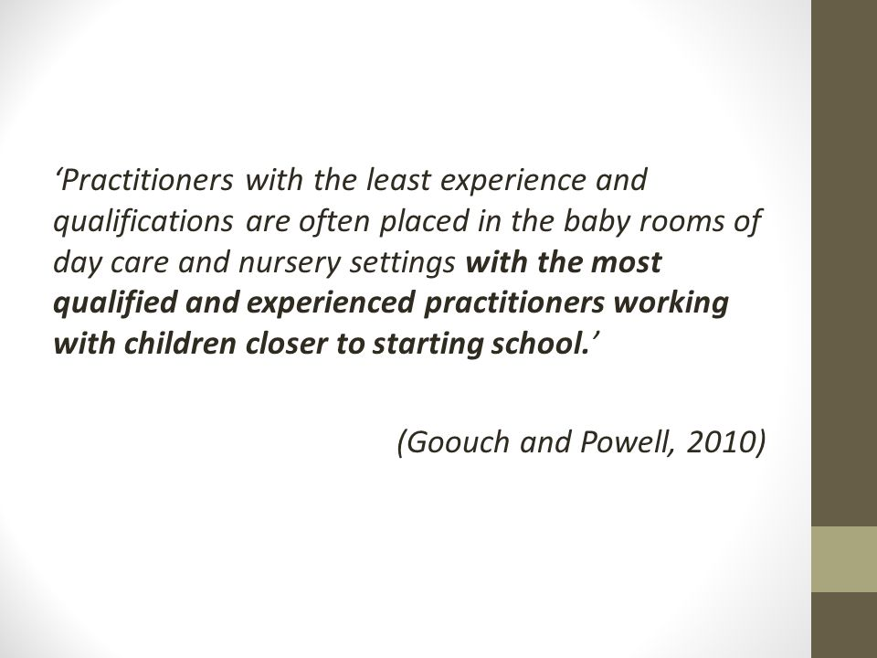 'Practitioners with the least experience and qualifications are often placed in the baby rooms of day care and nursery settings with the most qualified and experienced practitioners working with children closer to starting school.' (Goouch and Powell, 2010)