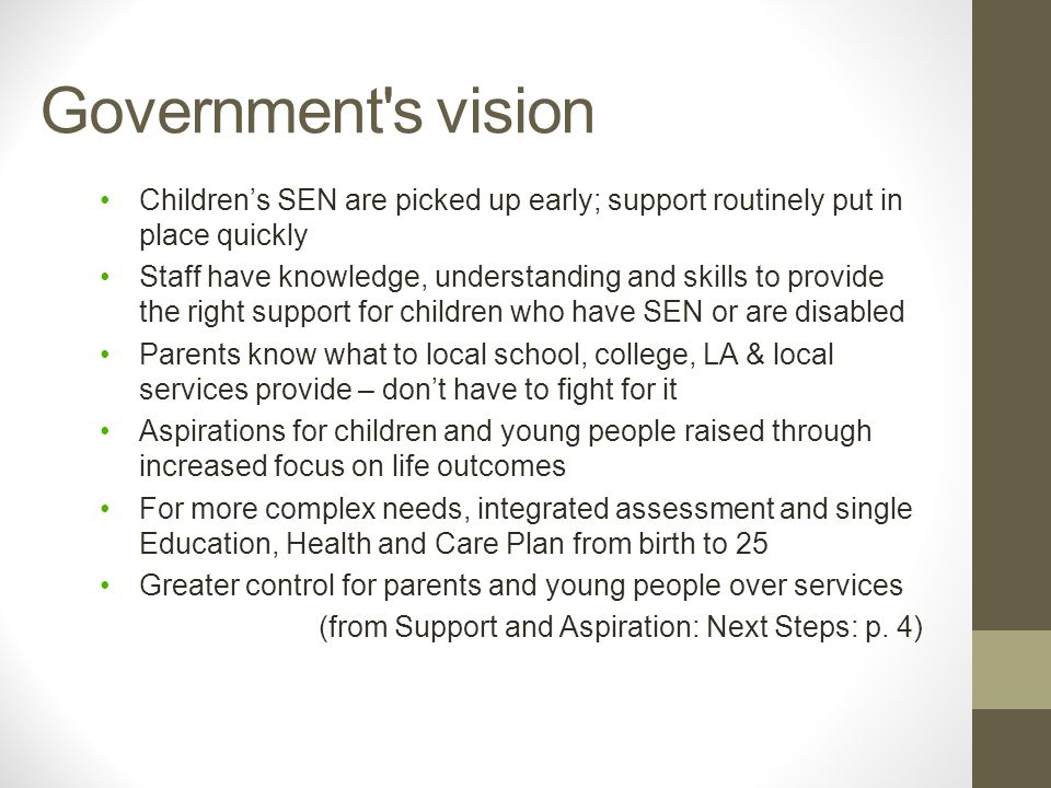 Government s vision Children's SEN are picked up early; support routinely put in place quickly Staff have knowledge, understanding and skills to provide the right support for children who have SEN or are disabled Parents know what to local school, college, LA & local services provide – don't have to fight for it Aspirations for children and young people raised through increased focus on life outcomes For more complex needs, integrated assessment and single Education, Health and Care Plan from birth to 25 Greater control for parents and young people over services (from Support and Aspiration: Next Steps: p.