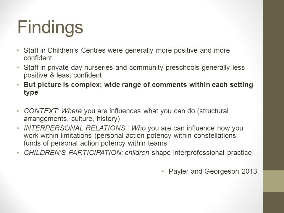 Findings Staff in Children's Centres were generally more positive and more confident Staff in private day nurseries and community preschools generally less positive & least confident But picture is complex; wide range of comments within each setting type CONTEXT: Where you are influences what you can do (structural arrangements, culture, history) INTERPERSONAL RELATIONS : Who you are can influence how you work within limitations (personal action potency within constellations; funds of personal action potency within teams CHILDREN'S PARTICIPATION: children shape interprofessional practice Payler and Georgeson 2013