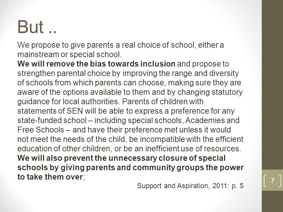 But.. 7 We propose to give parents a real choice of school, either a mainstream or special school.