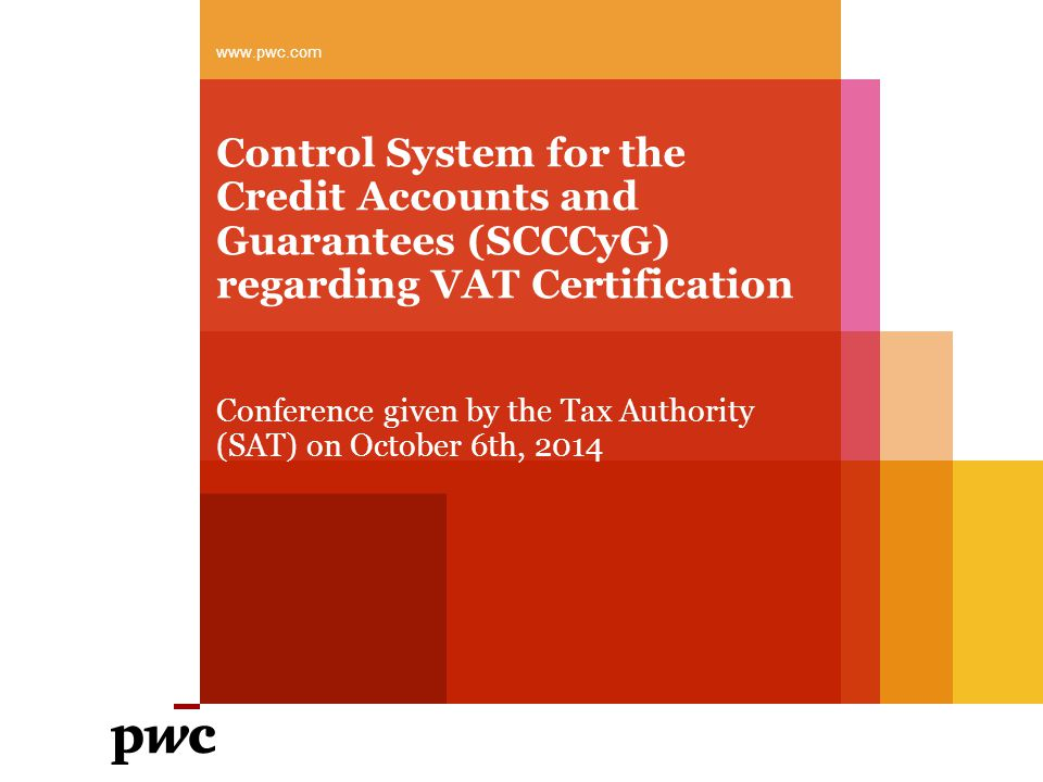 Control System for the Credit Accounts and Guarantees (SCCCyG) regarding VAT Certification Conference given by the Tax Authority (SAT) on October 6th, 2014 www.pwc.com