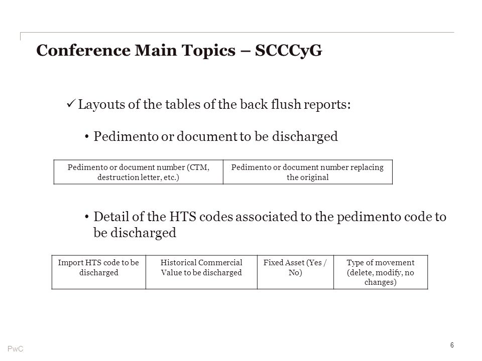 PwC Layouts of the tables of the back flush reports: Pedimento or document to be discharged Detail of the HTS codes associated to the pedimento code to be discharged Conference Main Topics – SCCCyG 6 Pedimento or document number (CTM, destruction letter, etc.) Pedimento or document number replacing the original Import HTS code to be discharged Historical Commercial Value to be discharged Fixed Asset (Yes / No) Type of movement (delete, modify, no changes)