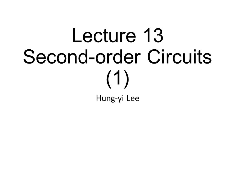 Lecture 13 Second-order Circuits (1) Hung-yi Lee