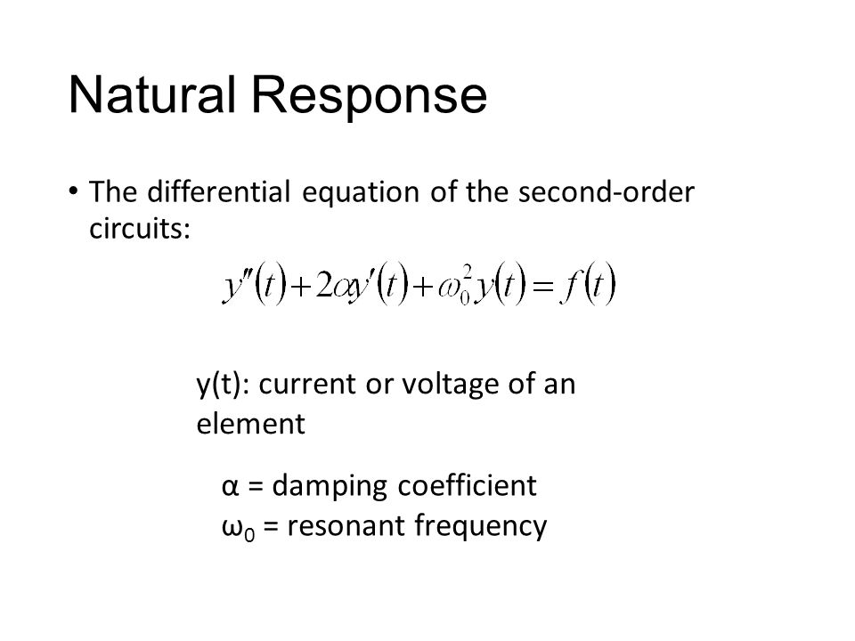 Natural Response The differential equation of the second-order circuits: y(t): current or voltage of an element α = damping coefficient ω 0 = resonant frequency