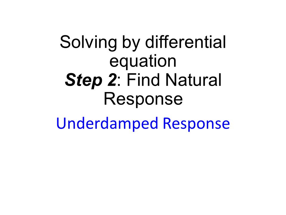 Solving by differential equation Step 2: Find Natural Response Underdamped Response