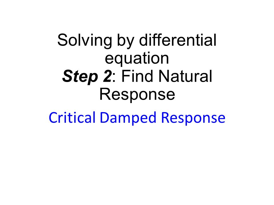 Solving by differential equation Step 2: Find Natural Response Critical Damped Response
