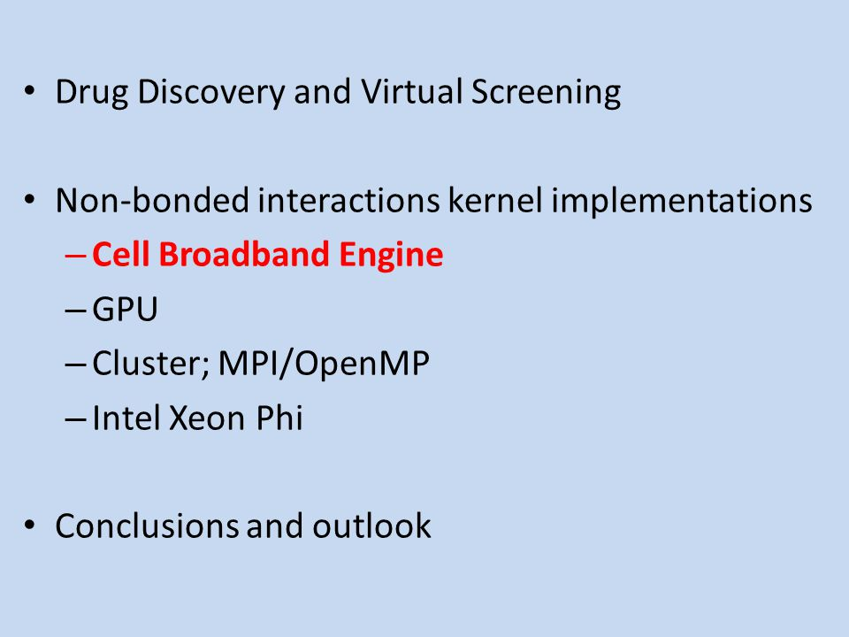Drug Discovery and Virtual Screening Non-bonded interactions kernel implementations – Cell Broadband Engine – GPU – Cluster; MPI/OpenMP – Intel Xeon Phi Conclusions and outlook