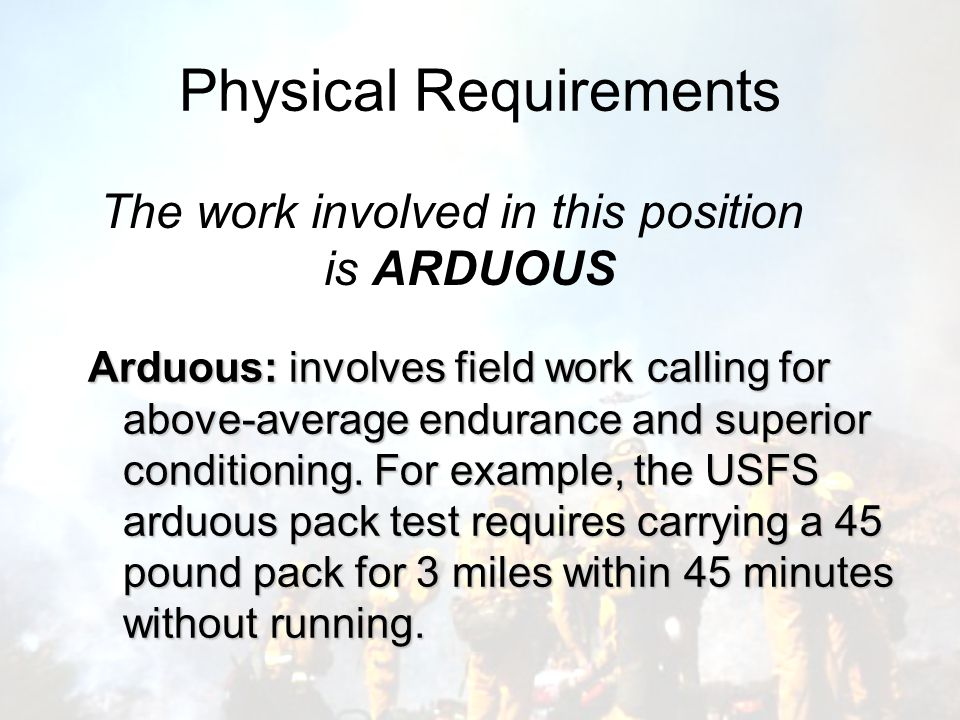 Physical Requirements The work involved in this position is ARDUOUS Arduous: involves field work calling for above-average endurance and superior conditioning.