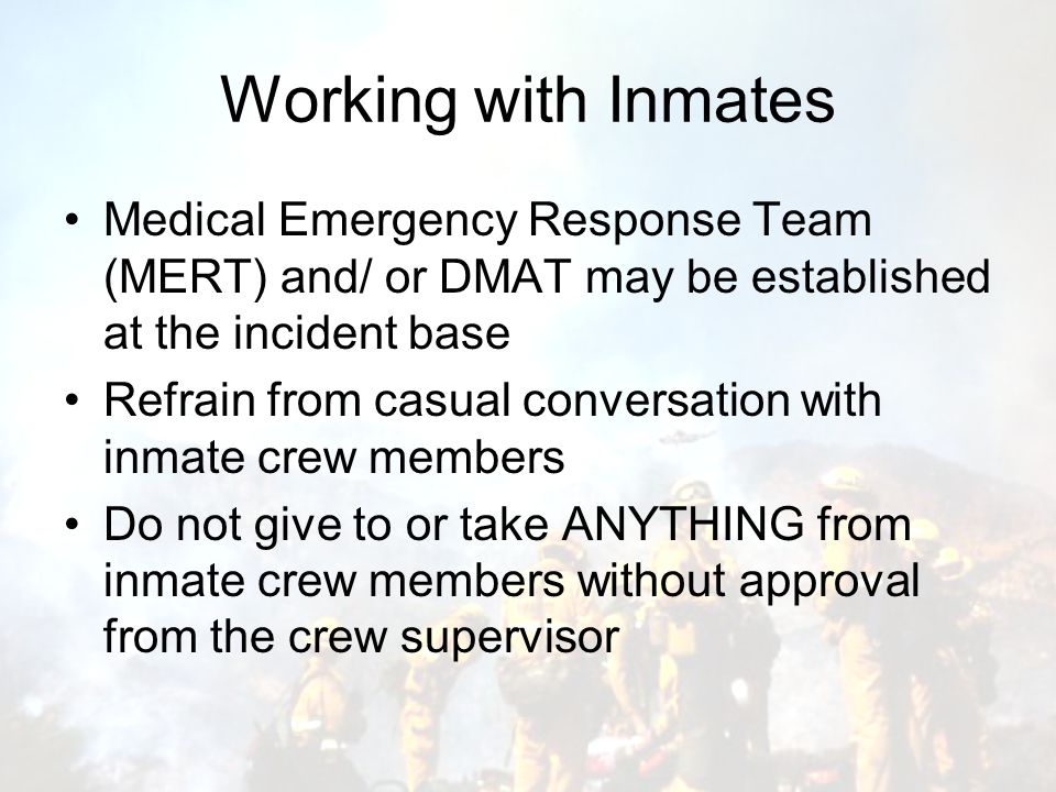 Working with Inmates Medical Emergency Response Team (MERT) and/ or DMAT may be established at the incident base Refrain from casual conversation with inmate crew members Do not give to or take ANYTHING from inmate crew members without approval from the crew supervisor