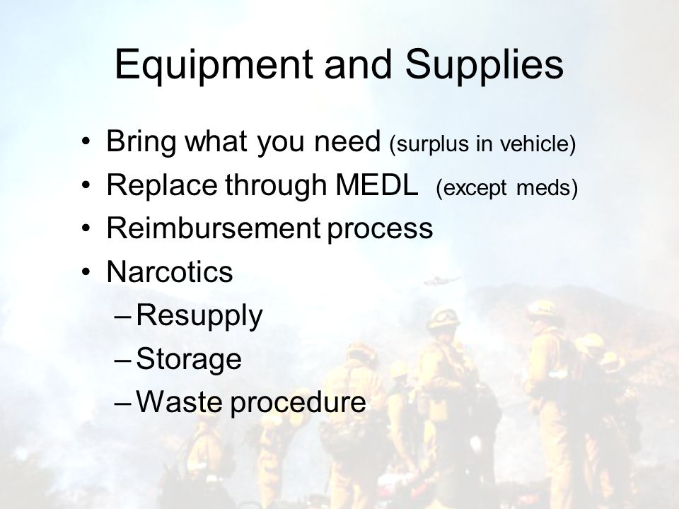 Equipment and Supplies Bring what you need (surplus in vehicle) Replace through MEDL (except meds) Reimbursement process Narcotics –Resupply –Storage –Waste procedure