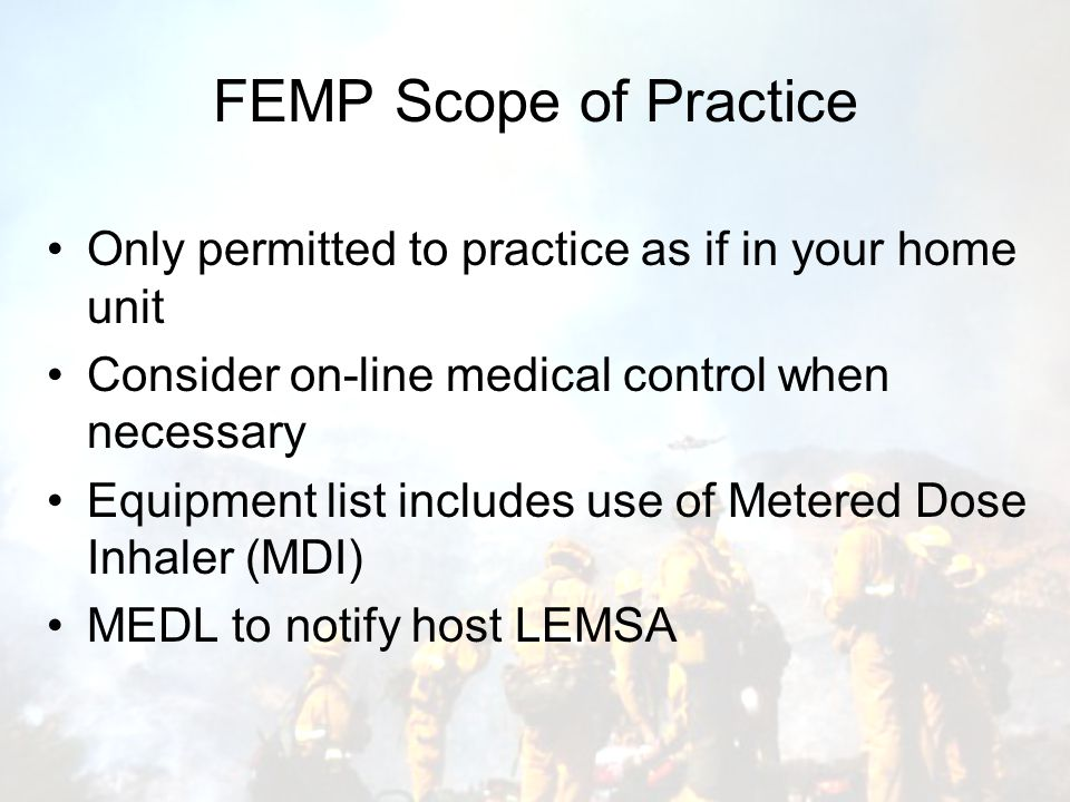 FEMP Scope of Practice Only permitted to practice as if in your home unit Consider on-line medical control when necessary Equipment list includes use of Metered Dose Inhaler (MDI) MEDL to notify host LEMSA