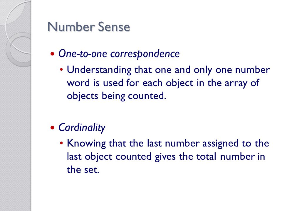 Number Sense One-to-one correspondence Understanding that one and only one number word is used for each object in the array of objects being counted.