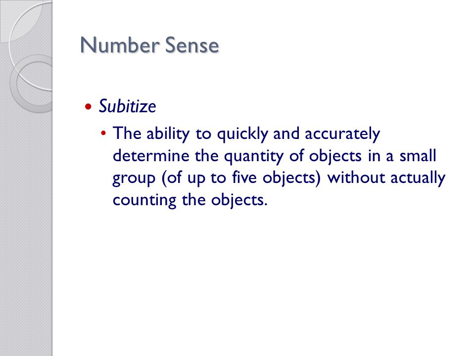 Number Sense Subitize The ability to quickly and accurately determine the quantity of objects in a small group (of up to five objects) without actually counting the objects.