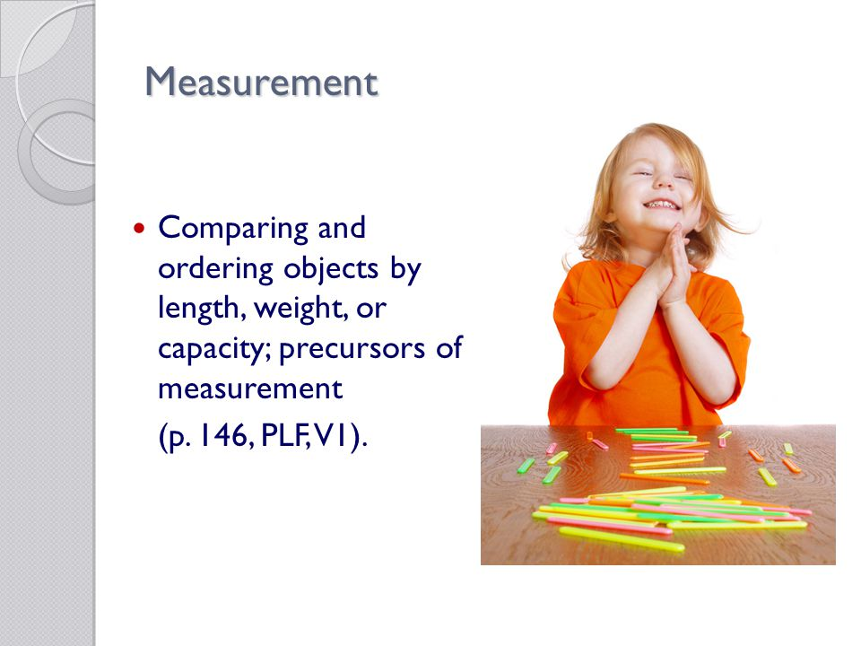 Measurement Comparing and ordering objects by length, weight, or capacity; precursors of measurement (p.