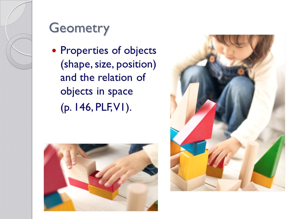 Geometry Properties of objects (shape, size, position) and the relation of objects in space (p.