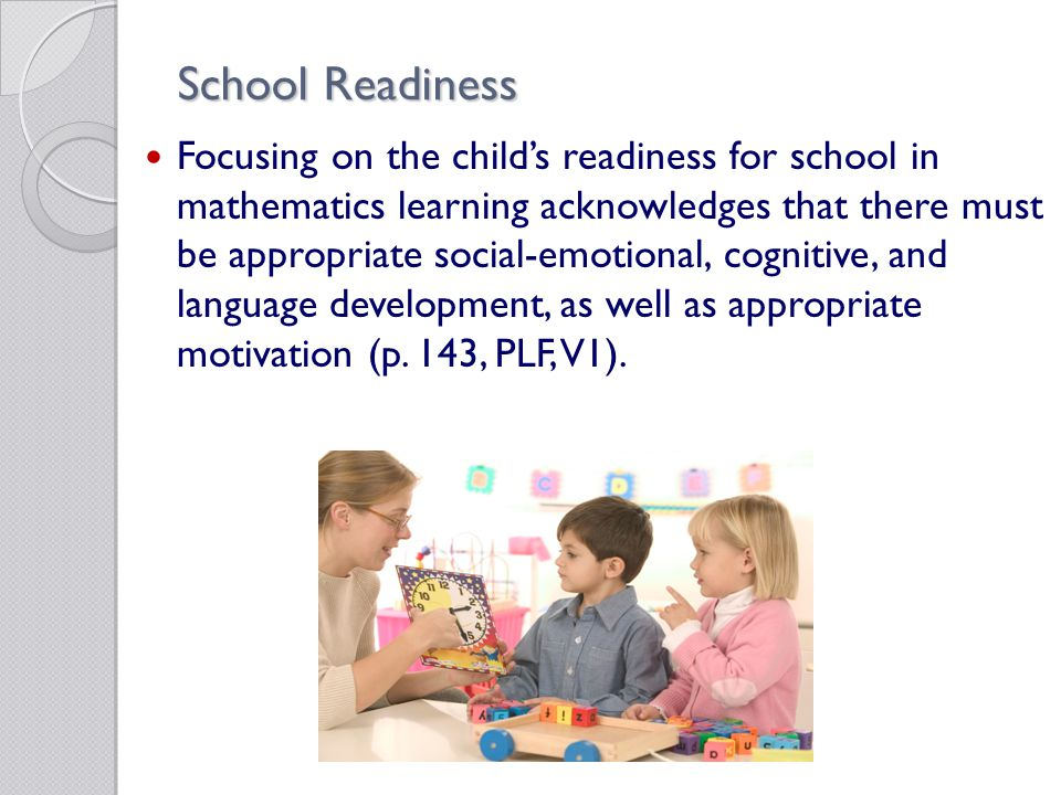 School Readiness Focusing on the child's readiness for school in mathematics learning acknowledges that there must be appropriate social-emotional, cognitive, and language development, as well as appropriate motivation (p.