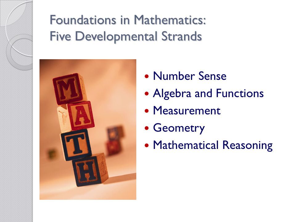 Foundations in Mathematics: Five Developmental Strands Number Sense Algebra and Functions Measurement Geometry Mathematical Reasoning