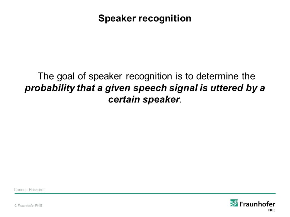 © Fraunhofer FKIE Corinna Harwardt Speaker recognition The goal of speaker recognition is to determine the probability that a given speech signal is uttered by a certain speaker.