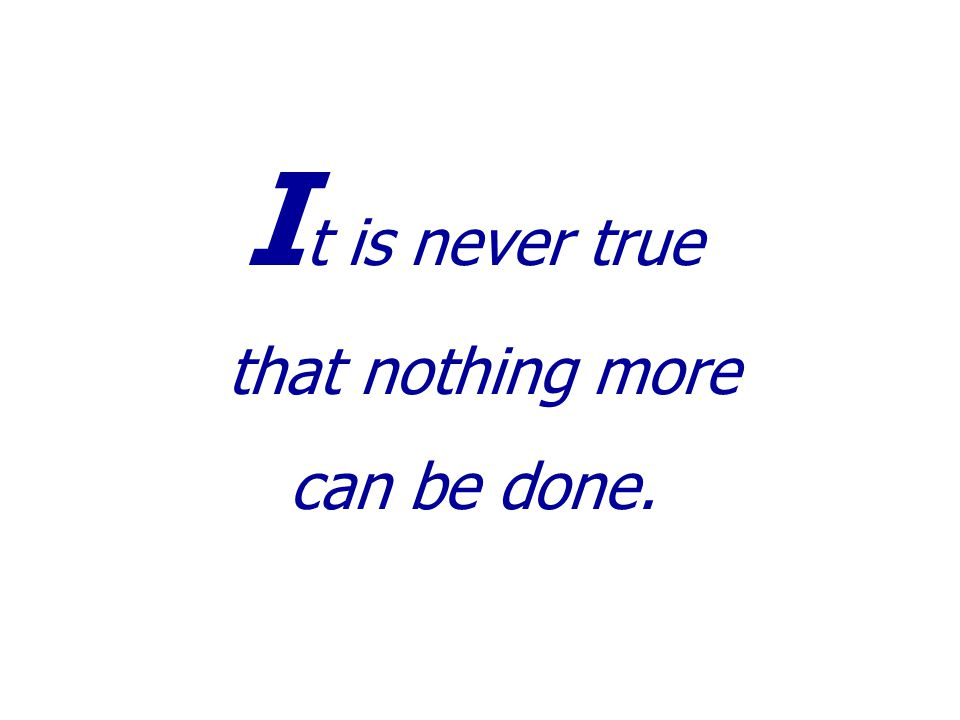 I t is never true that nothing more can be done.