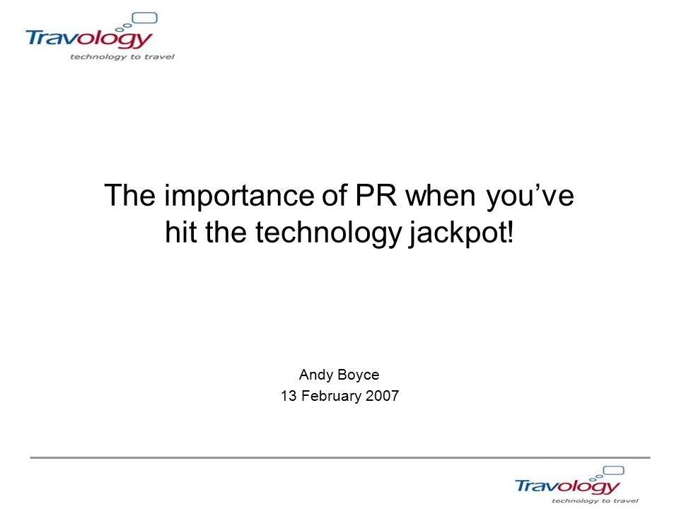 The importance of PR when you've hit the technology jackpot! Andy Boyce 13 February 2007
