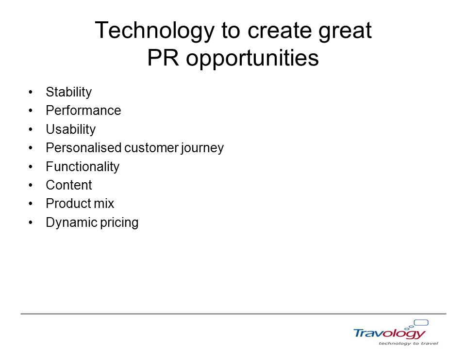 Technology to create great PR opportunities Stability Performance Usability Personalised customer journey Functionality Content Product mix Dynamic pricing