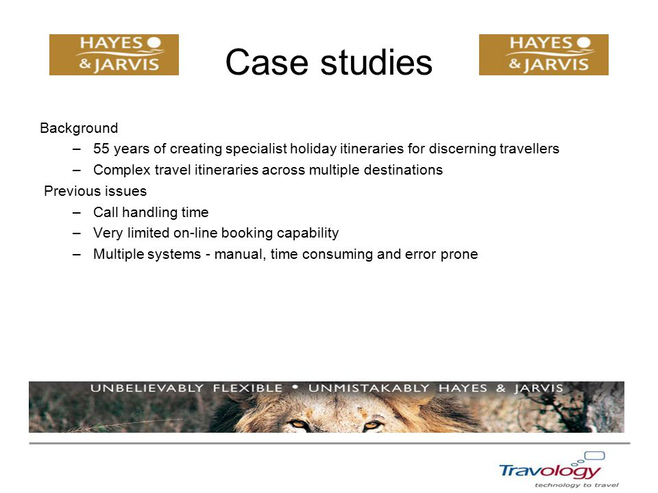 Case studies Background –55 years of creating specialist holiday itineraries for discerning travellers –Complex travel itineraries across multiple destinations Previous issues –Call handling time –Very limited on-line booking capability –Multiple systems - manual, time consuming and error prone