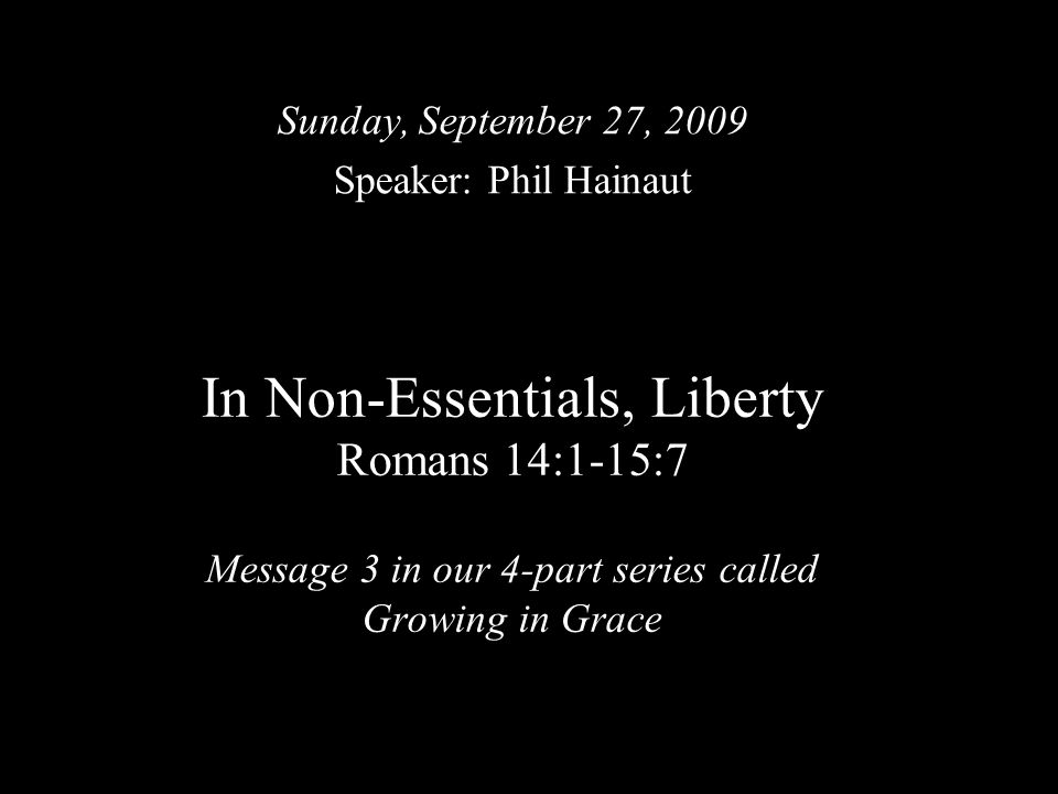 In Non-Essentials, Liberty Romans 14:1-15:7 Message 3 in our 4-part series called Growing in Grace Sunday, September 27, 2009 Speaker: Phil Hainaut