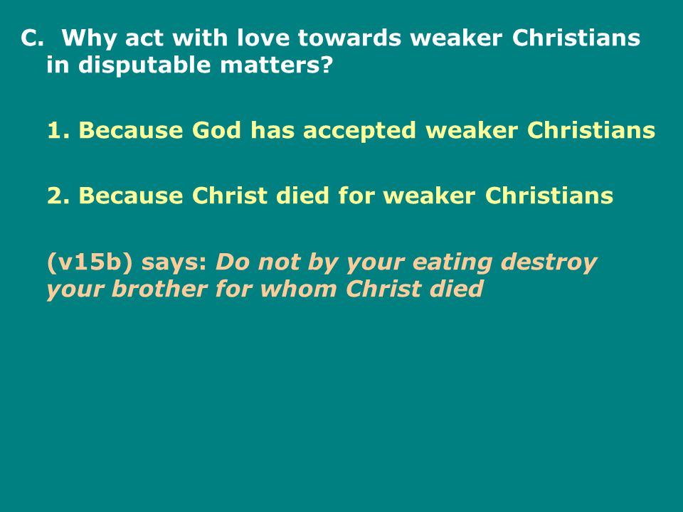 C. Why act with love towards weaker Christians in disputable matters.