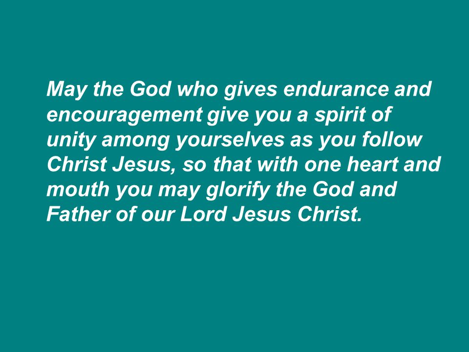 May the God who gives endurance and encouragement give you a spirit of unity among yourselves as you follow Christ Jesus, so that with one heart and mouth you may glorify the God and Father of our Lord Jesus Christ.