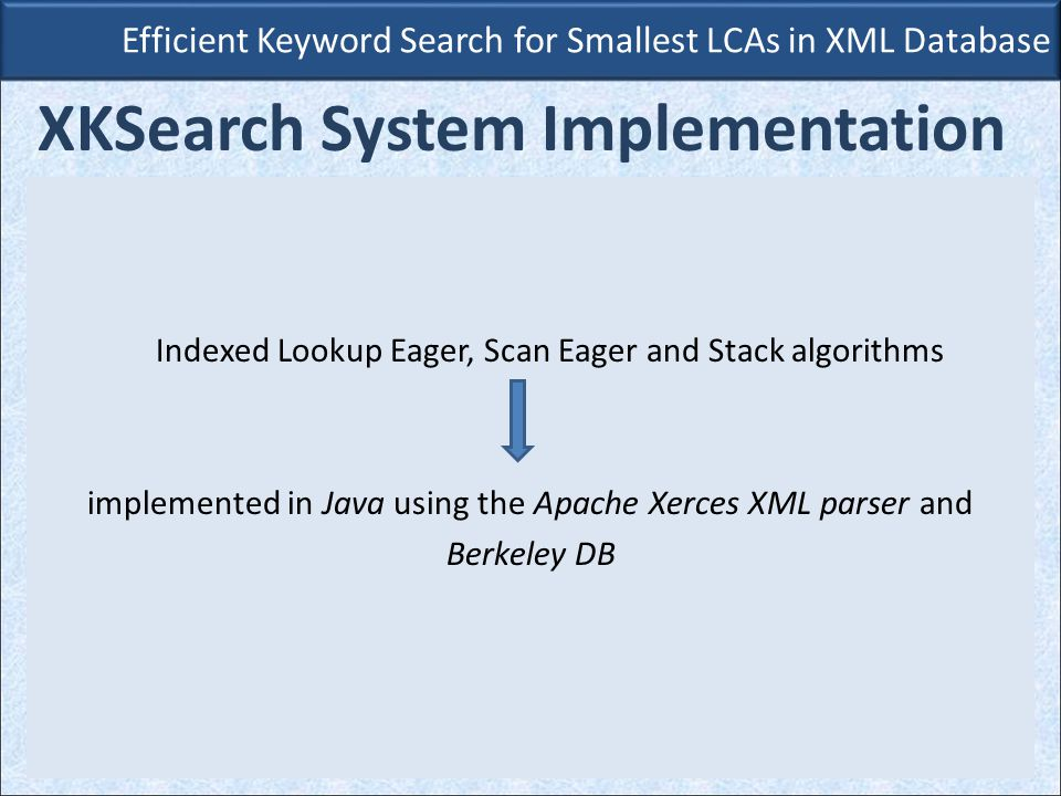 Indexed Lookup Eager, Scan Eager and Stack algorithms implemented in Java using the Apache Xerces XML parser and Berkeley DB Efficient Keyword Search for Smallest LCAs in XML Database XKSearch System Implementation