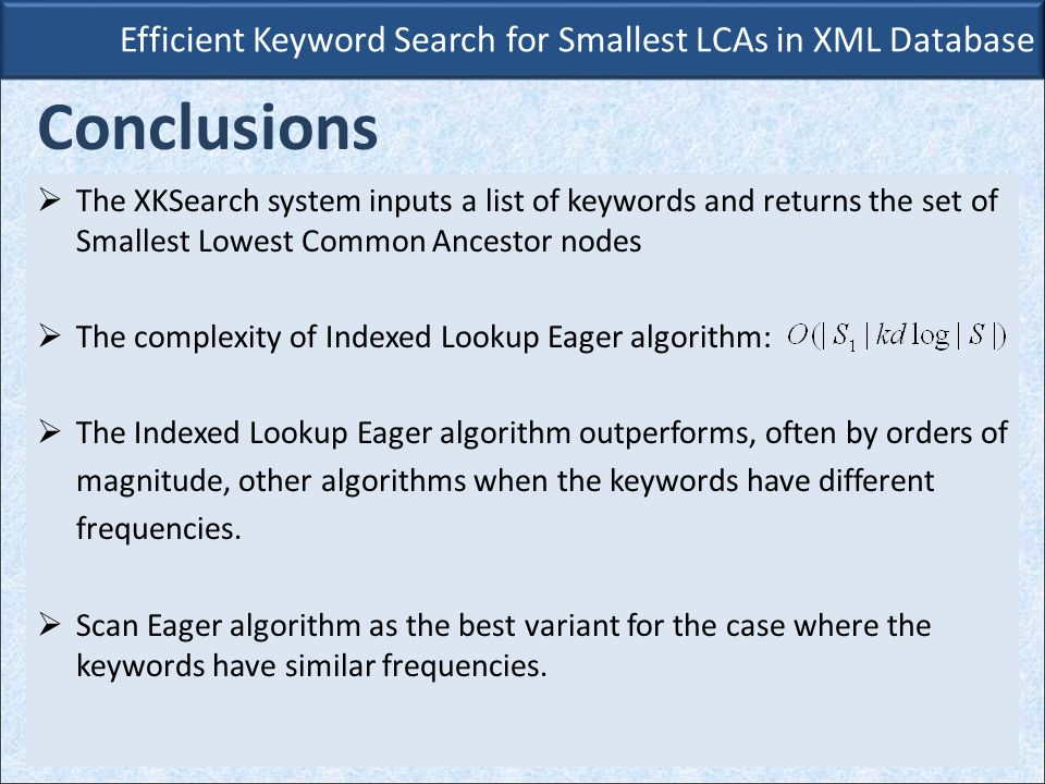  The XKSearch system inputs a list of keywords and returns the set of Smallest Lowest Common Ancestor nodes  The complexity of Indexed Lookup Eager algorithm:  The Indexed Lookup Eager algorithm outperforms, often by orders of magnitude, other algorithms when the keywords have different frequencies.