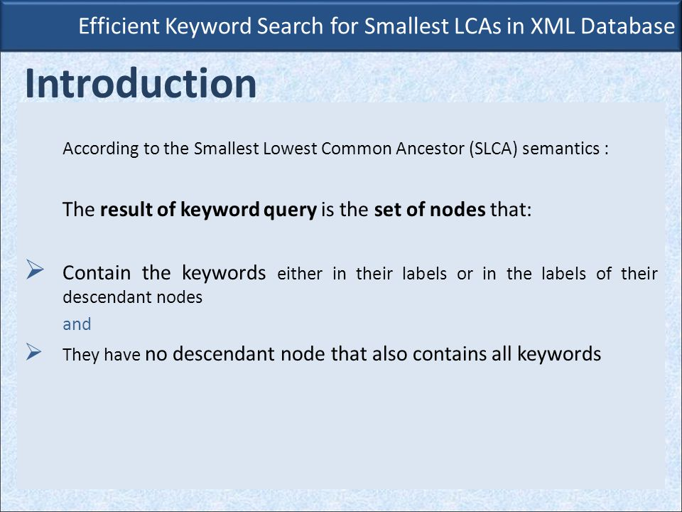 Efficient Keyword Search for Smallest LCAs in XML Database Introduction According to the Smallest Lowest Common Ancestor (SLCA) semantics : The result of keyword query is the set of nodes that:  Contain the keywords either in their labels or in the labels of their descendant nodes and  They have no descendant node that also contains all keywords