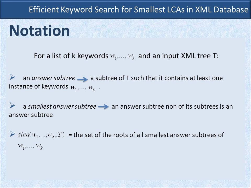 Efficient Keyword Search for Smallest LCAs in XML Database Notation For a list of k keywords and an input XML tree T:  an answer subtree a subtree of T such that it contains at least one instance of keywords.